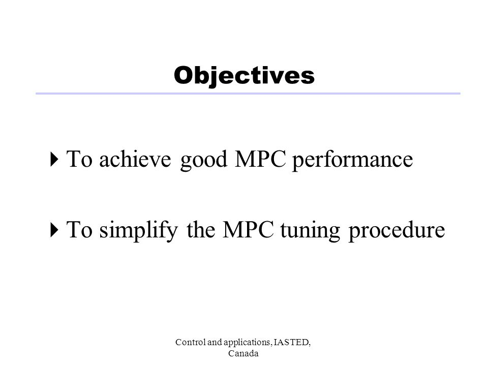Control and applications, IASTED, Canada Objectives To achieve good MPC performance To simplify the MPC tuning procedure