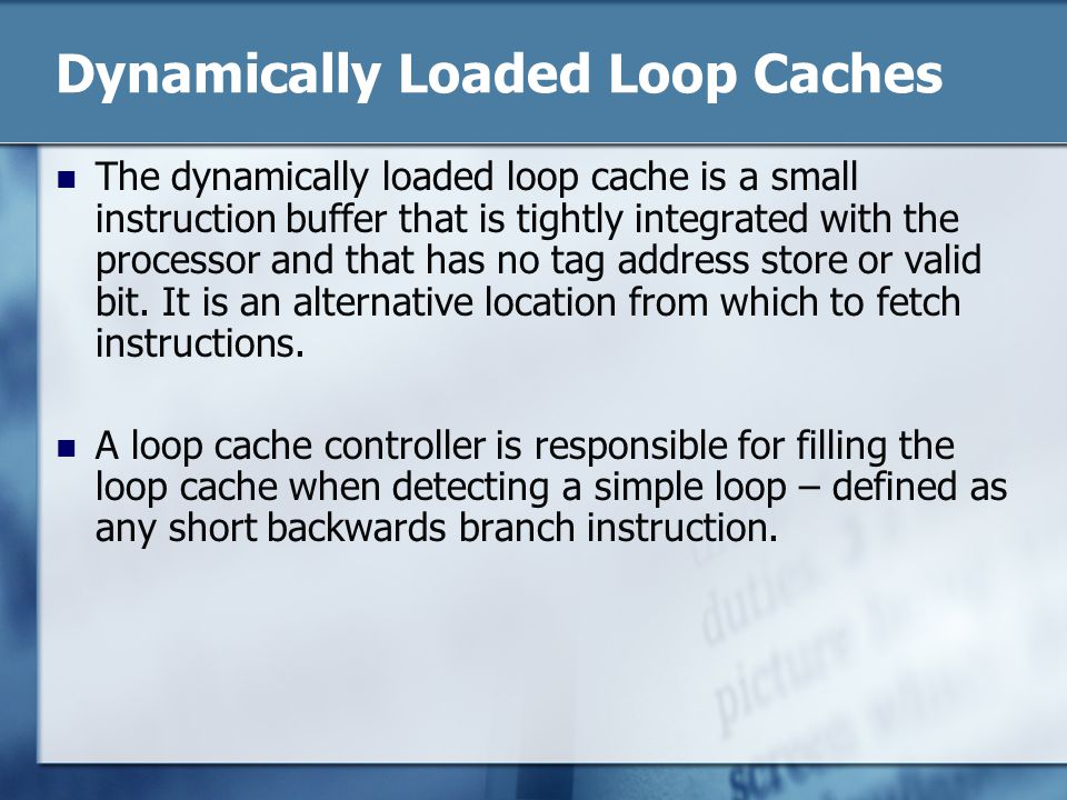 Dynamically Loaded Loop Caches The dynamically loaded loop cache is a small instruction buffer that is tightly integrated with the processor and that has no tag address store or valid bit.