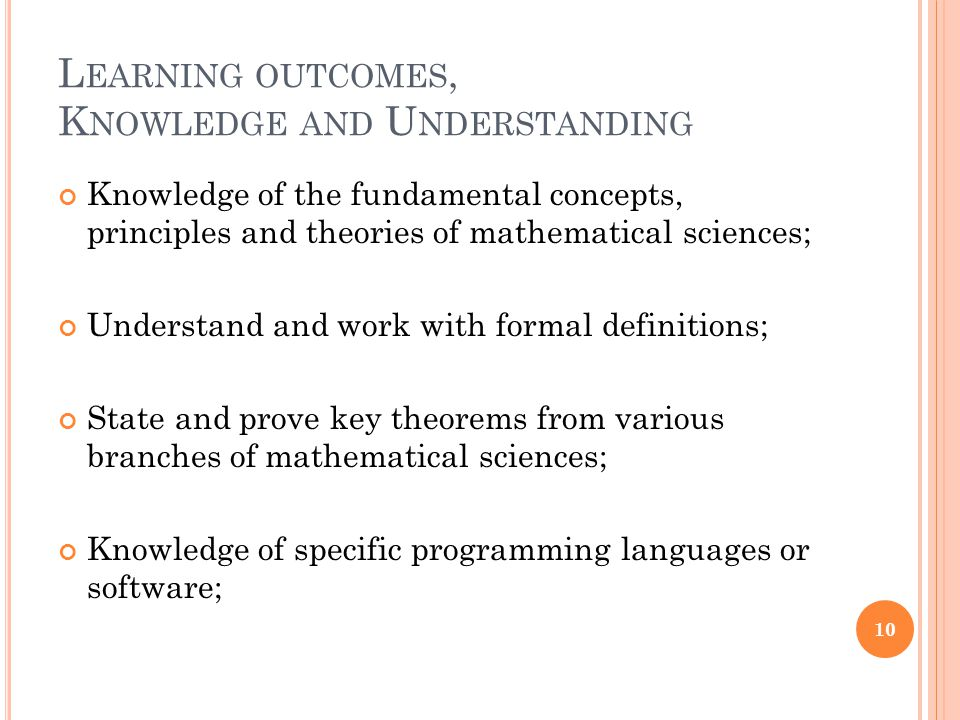 L EARNING OUTCOMES, K NOWLEDGE AND U NDERSTANDING Knowledge of the fundamental concepts, principles and theories of mathematical sciences; Understand and work with formal definitions; State and prove key theorems from various branches of mathematical sciences; Knowledge of specific programming languages or software; 10