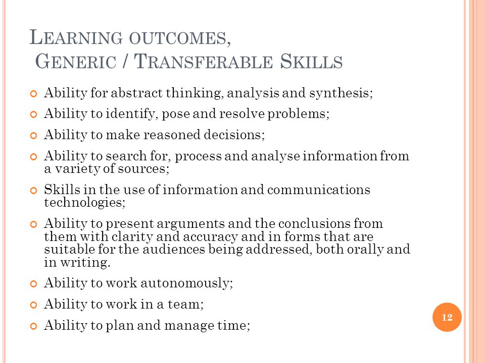L EARNING OUTCOMES, G ENERIC / T RANSFERABLE S KILLS Ability for abstract thinking, analysis and synthesis; Ability to identify, pose and resolve problems; Ability to make reasoned decisions; Ability to search for, process and analyse information from a variety of sources; Skills in the use of information and communications technologies; Ability to present arguments and the conclusions from them with clarity and accuracy and in forms that are suitable for the audiences being addressed, both orally and in writing.