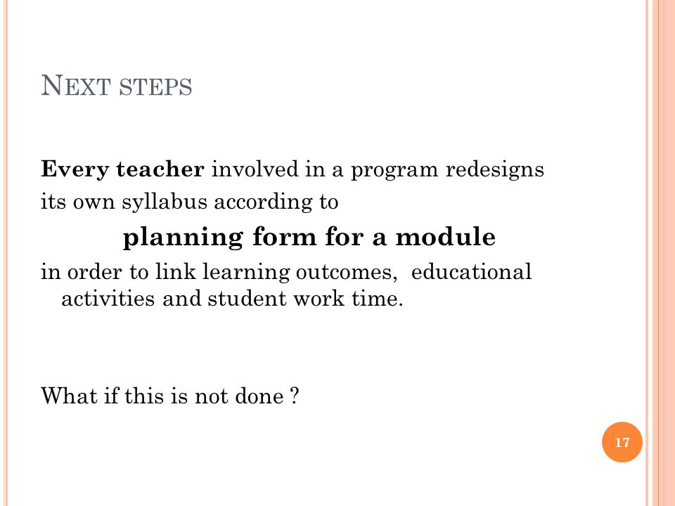 N EXT STEPS Every teacher involved in a program redesigns its own syllabus according to planning form for a module in order to link learning outcomes, educational activities and student work time.