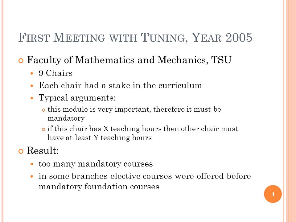 F IRST M EETING WITH T UNING, Y EAR 2005 Faculty of Mathematics and Mechanics, TSU 9 Chairs Each chair had a stake in the curriculum Typical arguments: this module is very important, therefore it must be mandatory if this chair has X teaching hours then other chair must have at least Y teaching hours Result: too many mandatory courses in some branches elective courses were offered before mandatory foundation courses 4