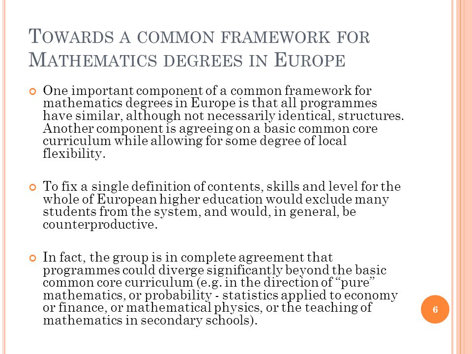 T OWARDS A COMMON FRAMEWORK FOR M ATHEMATICS DEGREES IN E UROPE One important component of a common framework for mathematics degrees in Europe is that all programmes have similar, although not necessarily identical, structures.