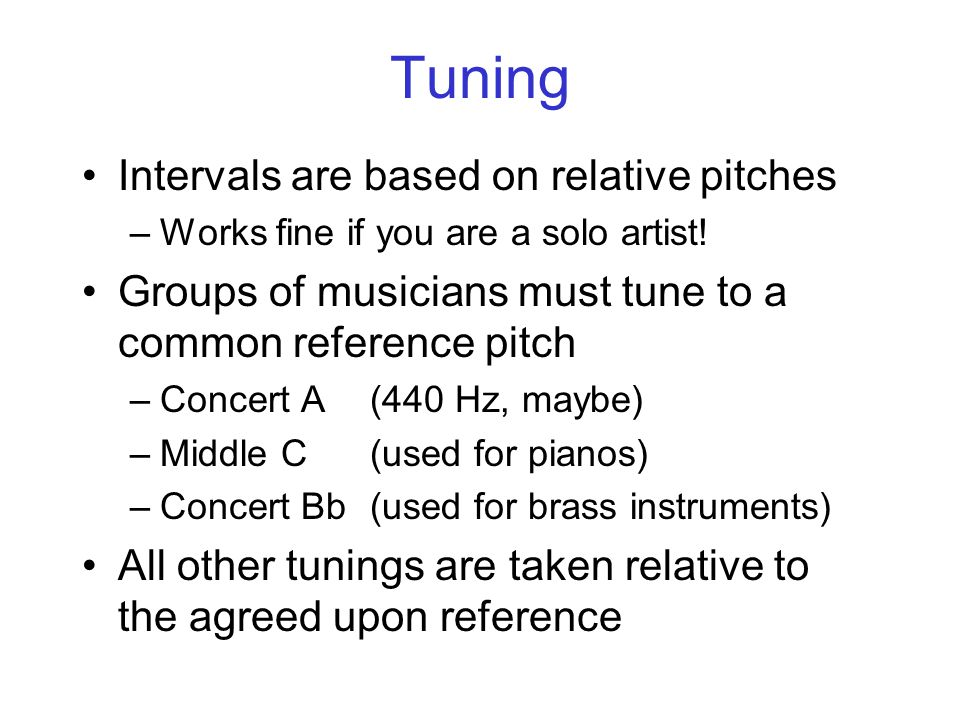 Tuning Intervals are based on relative pitches –Works fine if you are a solo artist.