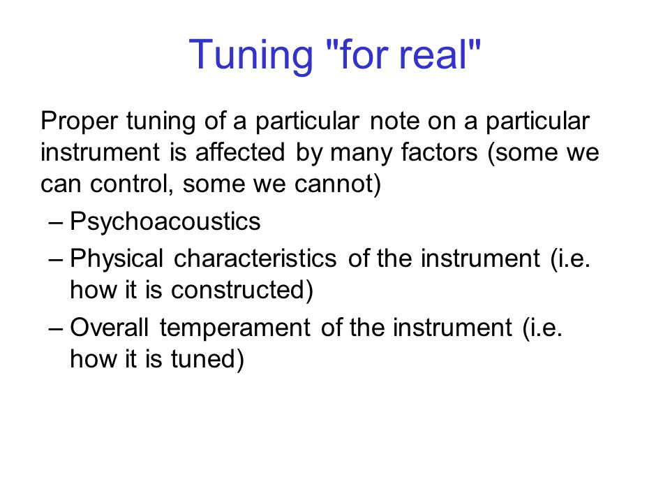 Tuning for real Proper tuning of a particular note on a particular instrument is affected by many factors (some we can control, some we cannot) –Psychoacoustics –Physical characteristics of the instrument (i.e.