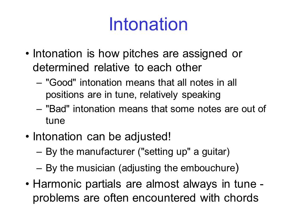 Intonation Intonation is how pitches are assigned or determined relative to each other – Good intonation means that all notes in all positions are in tune, relatively speaking – Bad intonation means that some notes are out of tune Intonation can be adjusted.