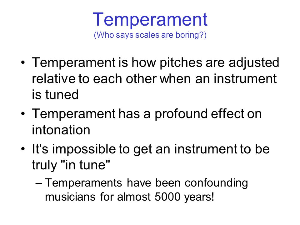 Temperament (Who says scales are boring ) Temperament is how pitches are adjusted relative to each other when an instrument is tuned Temperament has a profound effect on intonation It s impossible to get an instrument to be truly in tune –Temperaments have been confounding musicians for almost 5000 years!