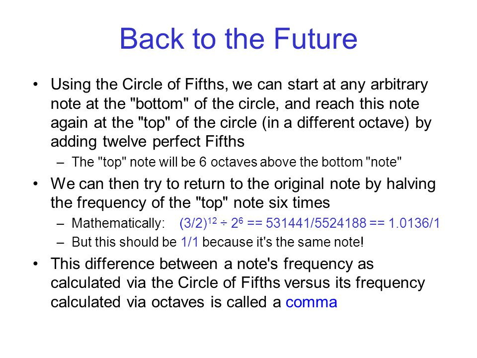 Back to the Future Using the Circle of Fifths, we can start at any arbitrary note at the bottom of the circle, and reach this note again at the top of the circle (in a different octave) by adding twelve perfect Fifths –The top note will be 6 octaves above the bottom note We can then try to return to the original note by halving the frequency of the top note six times –Mathematically: (3/2) 12 ÷ 2 6 == 531441/5524188 == 1.0136/1 –But this should be 1/1 because it s the same note.
