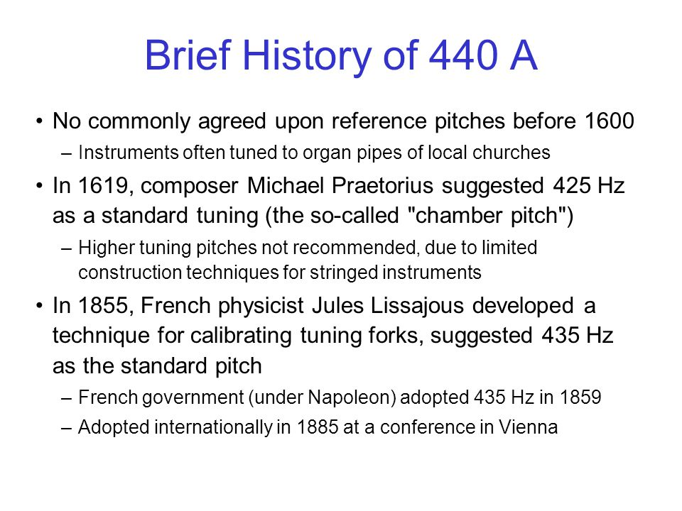 Brief History of 440 A No commonly agreed upon reference pitches before 1600 –Instruments often tuned to organ pipes of local churches In 1619, composer Michael Praetorius suggested 425 Hz as a standard tuning (the so-called chamber pitch ) –Higher tuning pitches not recommended, due to limited construction techniques for stringed instruments In 1855, French physicist Jules Lissajous developed a technique for calibrating tuning forks, suggested 435 Hz as the standard pitch –French government (under Napoleon) adopted 435 Hz in 1859 –Adopted internationally in 1885 at a conference in Vienna