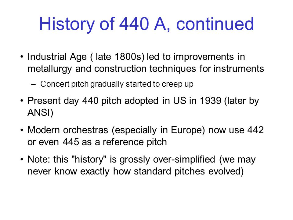 History of 440 A, continued Industrial Age ( late 1800s) led to improvements in metallurgy and construction techniques for instruments –Concert pitch gradually started to creep up Present day 440 pitch adopted in US in 1939 (later by ANSI) Modern orchestras (especially in Europe) now use 442 or even 445 as a reference pitch Note: this history is grossly over-simplified (we may never know exactly how standard pitches evolved)