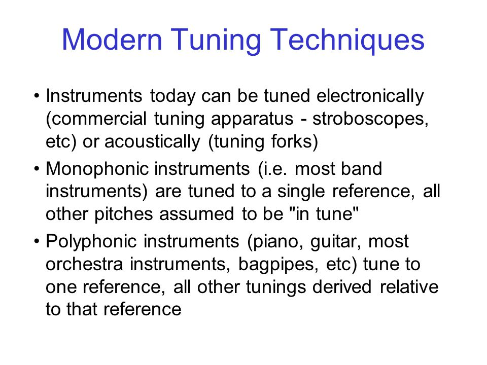 Modern Tuning Techniques Instruments today can be tuned electronically (commercial tuning apparatus - stroboscopes, etc) or acoustically (tuning forks) Monophonic instruments (i.e.