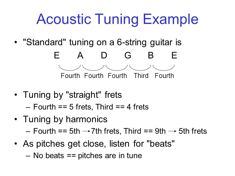 Acoustic Tuning Example Standard tuning on a 6-string guitar is EADGBE Tuning by straight frets –Fourth == 5 frets, Third == 4 frets Tuning by harmonics –Fourth == 5th 7th frets, Third == 9th5th frets As pitches get close, listen for beats –No beats == pitches are in tune Fourth ThirdFourth