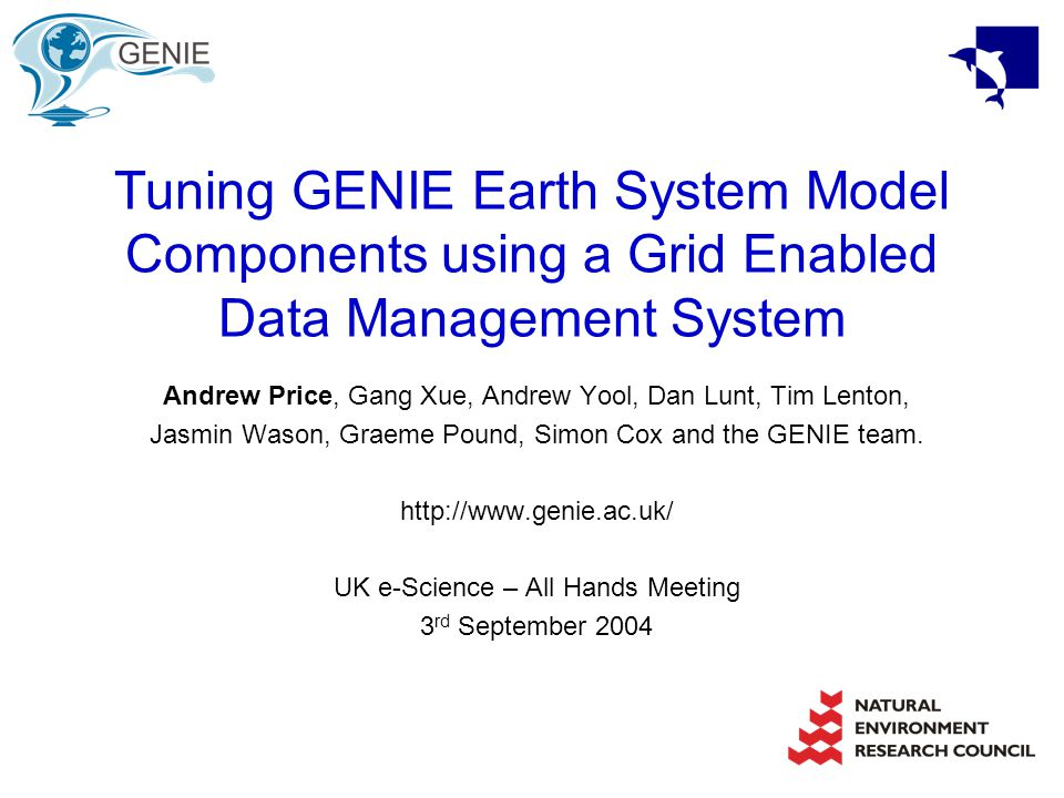 Tuning GENIE Earth System Model Components using a Grid Enabled Data Management System Andrew Price, Gang Xue, Andrew Yool, Dan Lunt, Tim Lenton, Jasmin Wason, Graeme Pound, Simon Cox and the GENIE team.