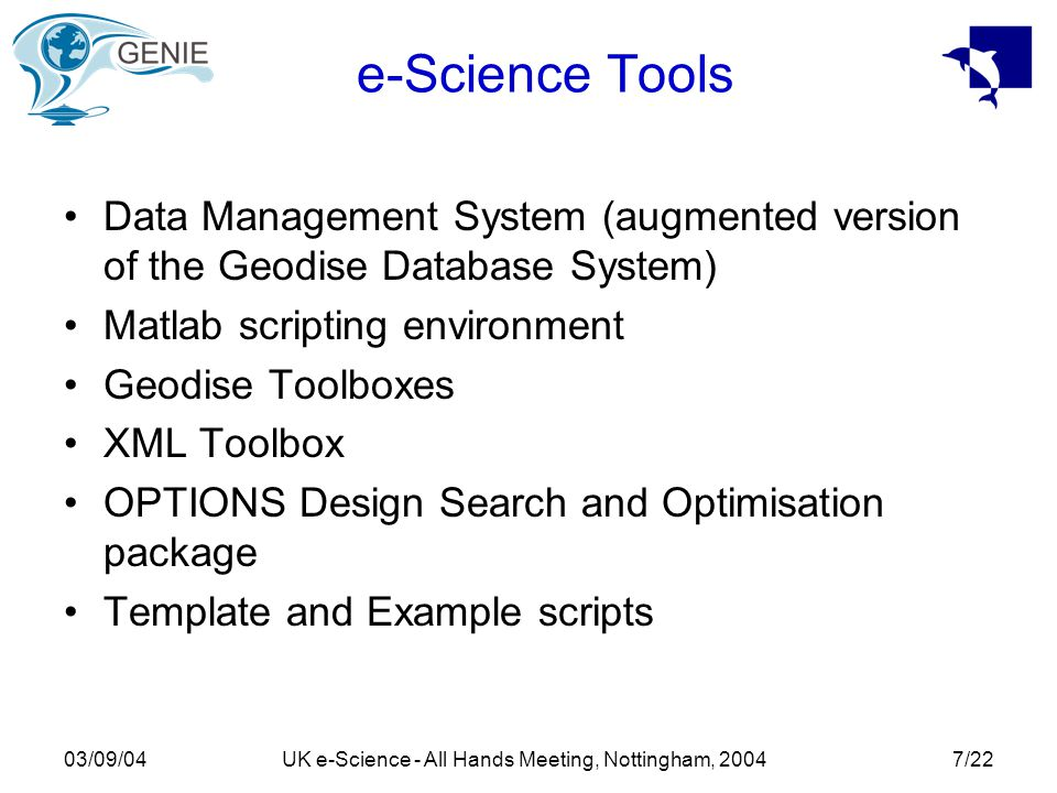 03/09/04UK e-Science - All Hands Meeting, Nottingham, 20047/22 e-Science Tools Data Management System (augmented version of the Geodise Database System) Matlab scripting environment Geodise Toolboxes XML Toolbox OPTIONS Design Search and Optimisation package Template and Example scripts