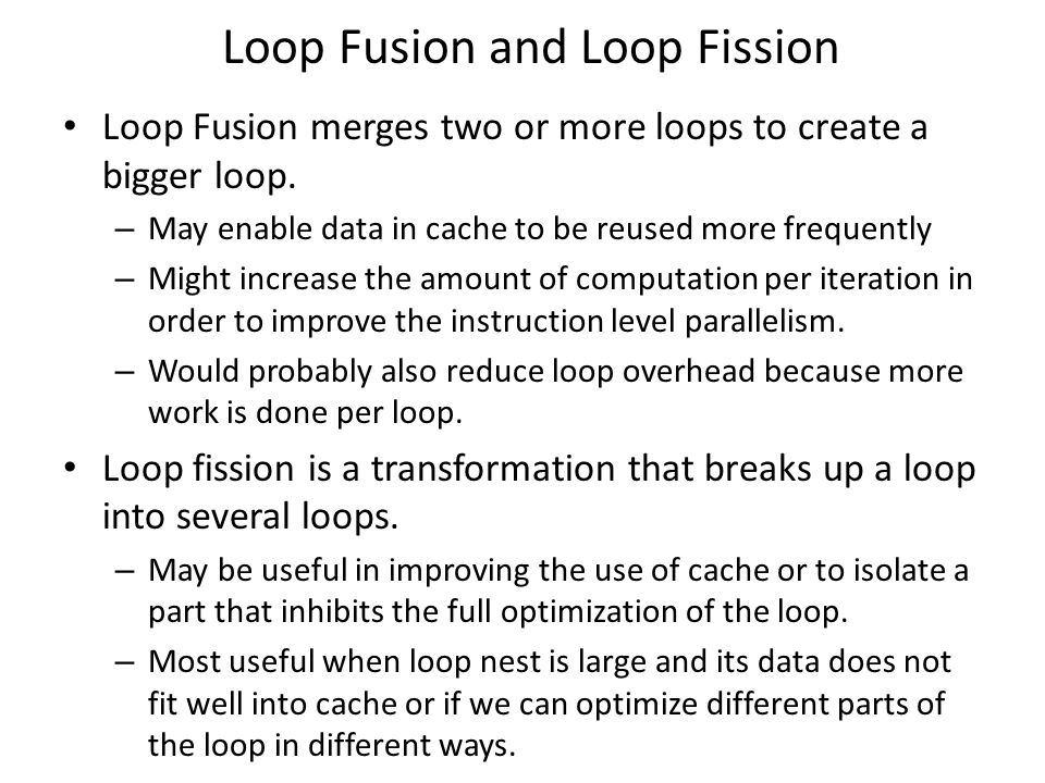 Loop Fusion and Loop Fission Loop Fusion merges two or more loops to create a bigger loop.