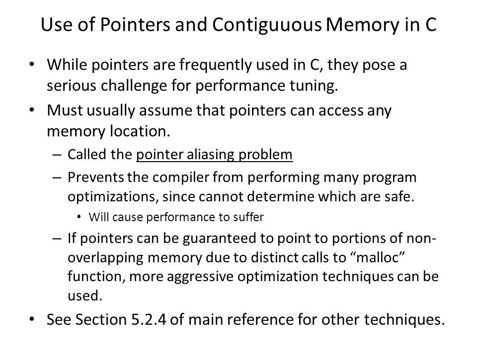 Use of Pointers and Contiguuous Memory in C While pointers are frequently used in C, they pose a serious challenge for performance tuning.
