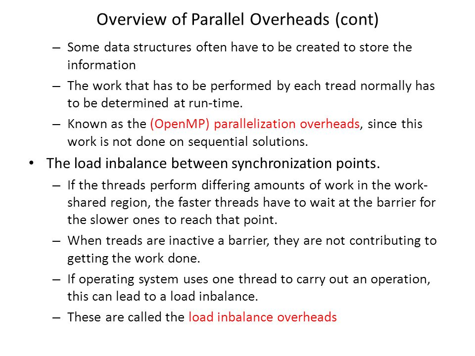 Overview of Parallel Overheads (cont) – Some data structures often have to be created to store the information – The work that has to be performed by each tread normally has to be determined at run-time.