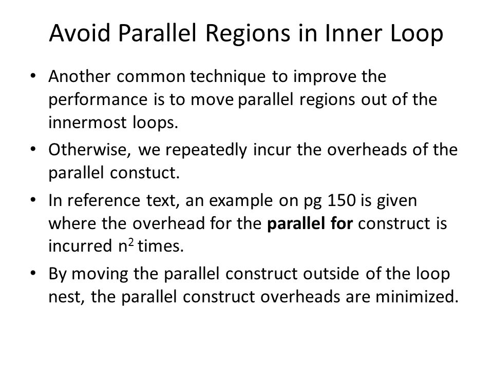 Avoid Parallel Regions in Inner Loop Another common technique to improve the performance is to move parallel regions out of the innermost loops.