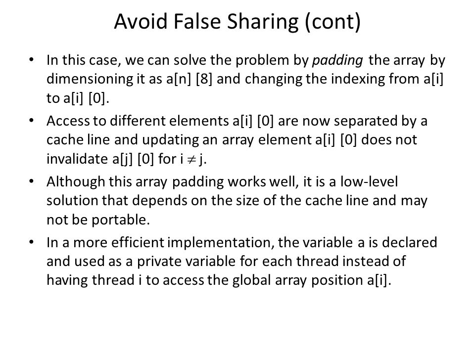 Avoid False Sharing (cont) In this case, we can solve the problem by padding the array by dimensioning it as a[n] [8] and changing the indexing from a[i] to a[i] [0].