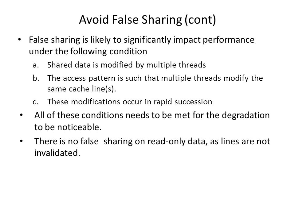 Avoid False Sharing (cont) False sharing is likely to significantly impact performance under the following condition a.Shared data is modified by multiple threads b.The access pattern is such that multiple threads modify the same cache line(s).