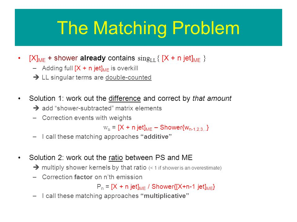 The Matching Problem [X] ME + shower already contains sing LL { [X + n jet] ME } –Adding full [X + n jet] ME is overkill LL singular terms are double-counted Solution 1: work out the difference and correct by that amount add shower-subtracted matrix elements –Correction events with weights w n = [X + n jet] ME – Shower{w n-1,2,3,..