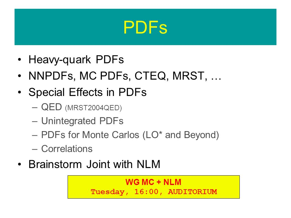 PDFs Heavy-quark PDFs NNPDFs, MC PDFs, CTEQ, MRST, … Special Effects in PDFs –QED (MRST2004QED) –Unintegrated PDFs –PDFs for Monte Carlos (LO* and Beyond) –Correlations Brainstorm Joint with NLM WG MC + NLM Tuesday, 16:00, AUDITORIUM