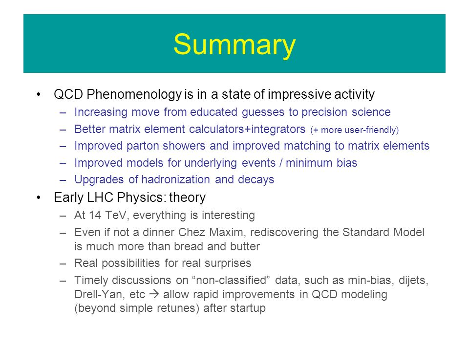 Summary QCD Phenomenology is in a state of impressive activity –Increasing move from educated guesses to precision science –Better matrix element calculators+integrators (+ more user-friendly) –Improved parton showers and improved matching to matrix elements –Improved models for underlying events / minimum bias –Upgrades of hadronization and decays Early LHC Physics: theory –At 14 TeV, everything is interesting –Even if not a dinner Chez Maxim, rediscovering the Standard Model is much more than bread and butter –Real possibilities for real surprises –Timely discussions on non-classified data, such as min-bias, dijets, Drell-Yan, etc allow rapid improvements in QCD modeling (beyond simple retunes) after startup