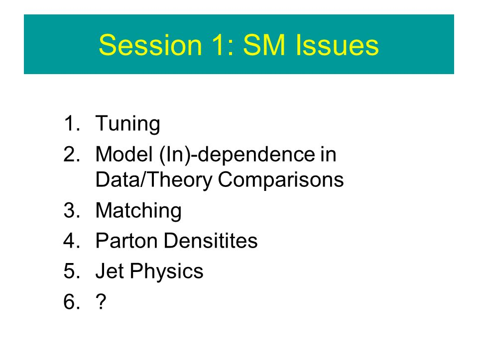 Session 1: SM Issues 1.Tuning 2.Model (In)-dependence in Data/Theory Comparisons 3.Matching 4.Parton Densitites 5.Jet Physics 6.