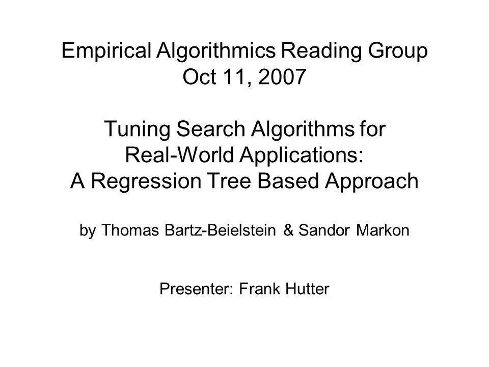 Empirical Algorithmics Reading Group Oct 11, 2007 Tuning Search Algorithms for Real-World Applications: A Regression Tree Based Approach by Thomas Bartz-Beielstein & Sandor Markon Presenter: Frank Hutter