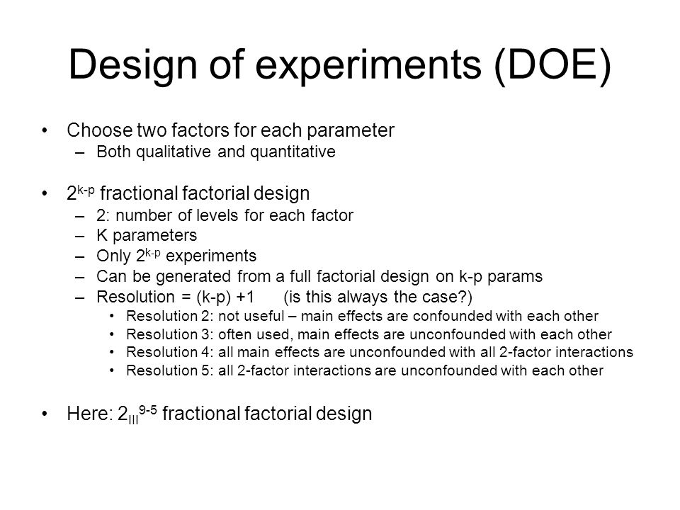 Design of experiments (DOE) Choose two factors for each parameter –Both qualitative and quantitative 2 k-p fractional factorial design –2: number of levels for each factor –K parameters –Only 2 k-p experiments –Can be generated from a full factorial design on k-p params –Resolution = (k-p) +1 (is this always the case ) Resolution 2: not useful – main effects are confounded with each other Resolution 3: often used, main effects are unconfounded with each other Resolution 4: all main effects are unconfounded with all 2-factor interactions Resolution 5: all 2-factor interactions are unconfounded with each other Here: 2 III 9-5 fractional factorial design