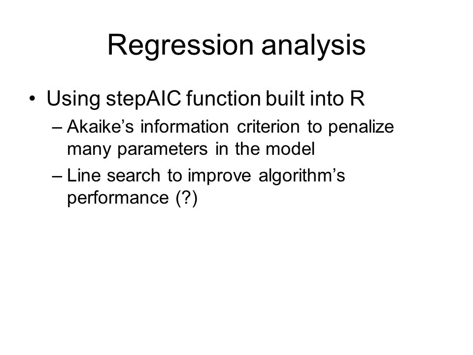 Regression analysis Using stepAIC function built into R –Akaikes information criterion to penalize many parameters in the model –Line search to improve algorithms performance ( )
