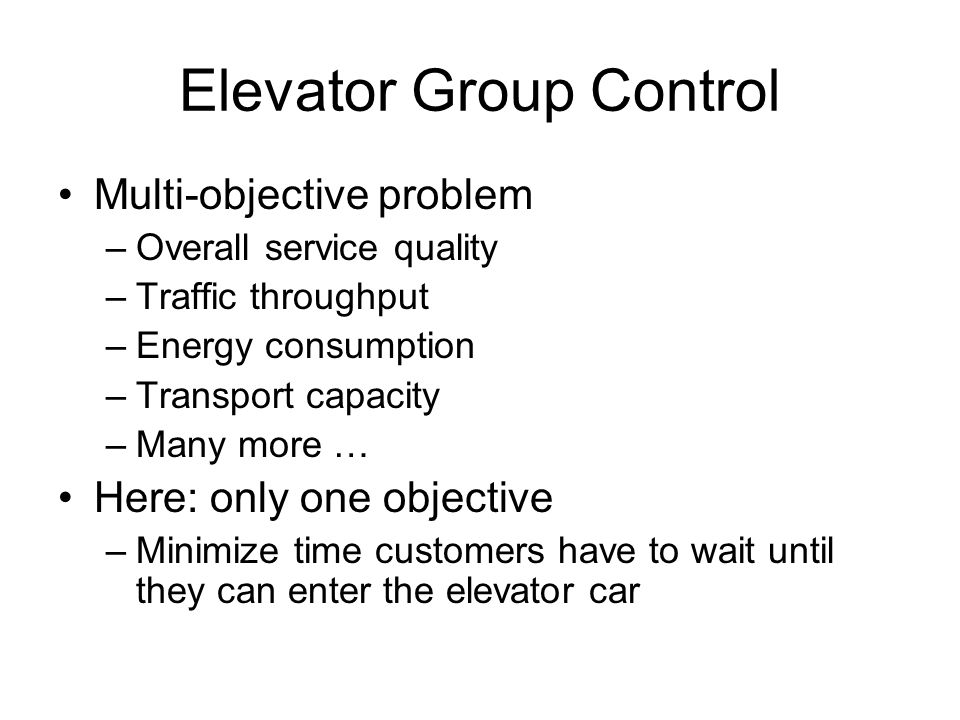 Elevator Group Control Multi-objective problem –Overall service quality –Traffic throughput –Energy consumption –Transport capacity –Many more … Here: only one objective –Minimize time customers have to wait until they can enter the elevator car