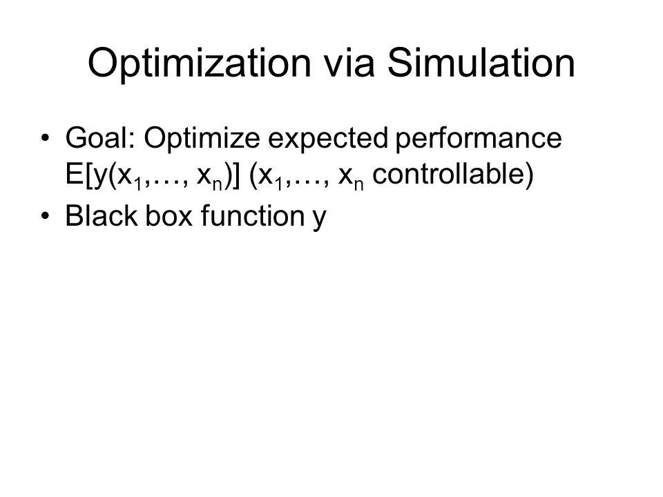 Optimization via Simulation Goal: Optimize expected performance E[y(x 1,…, x n )] (x 1,…, x n controllable) Black box function y