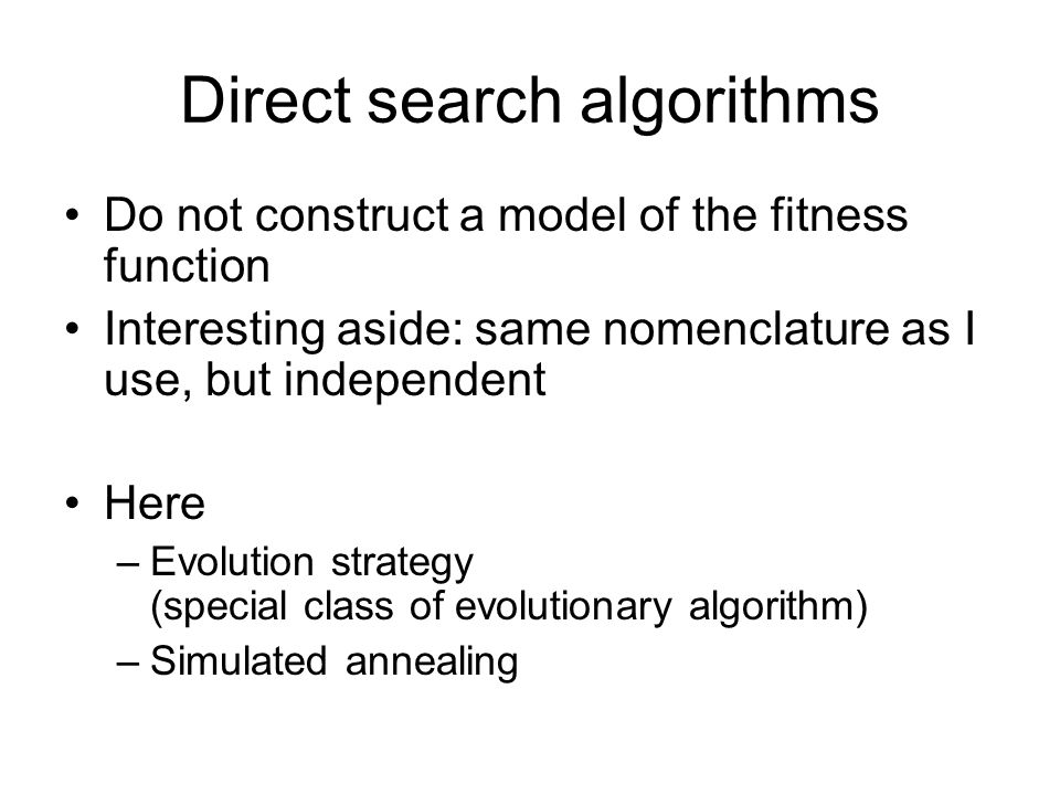 Direct search algorithms Do not construct a model of the fitness function Interesting aside: same nomenclature as I use, but independent Here –Evolution strategy (special class of evolutionary algorithm) –Simulated annealing
