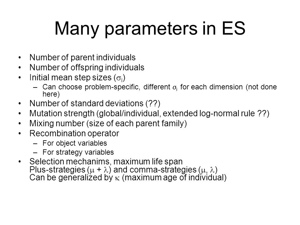 Many parameters in ES Number of parent individuals Number of offspring individuals Initial mean step sizes ( i ) –Can choose problem-specific, different i for each dimension (not done here) Number of standard deviations ( ) Mutation strength (global/individual, extended log-normal rule ) Mixing number (size of each parent family) Recombination operator –For object variables –For strategy variables Selection mechanims, maximum life span Plus-strategies ( + ) and comma-strategies (, ) Can be generalized by (maximum age of individual)