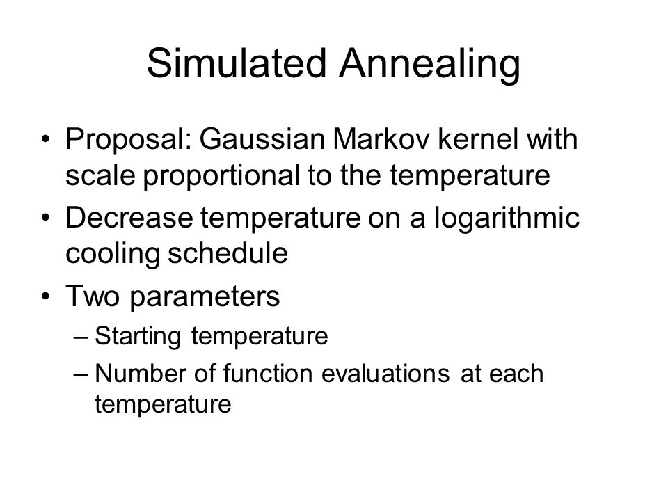 Simulated Annealing Proposal: Gaussian Markov kernel with scale proportional to the temperature Decrease temperature on a logarithmic cooling schedule Two parameters –Starting temperature –Number of function evaluations at each temperature