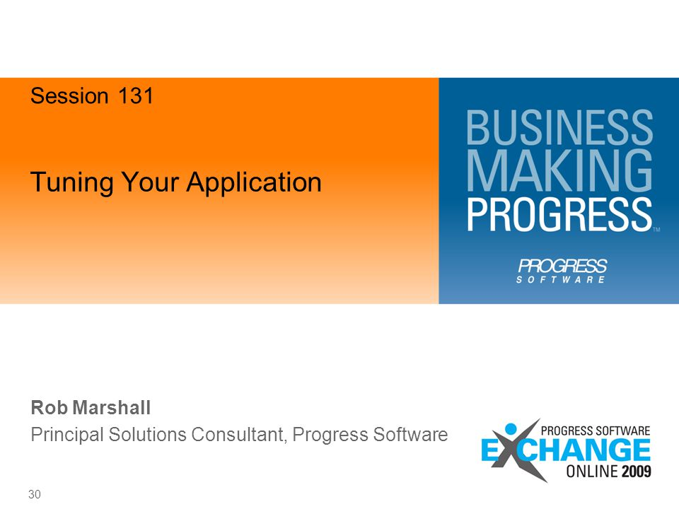 Tuning Your Application 30 Rob Marshall Principal Solutions Consultant, Progress Software Session 131