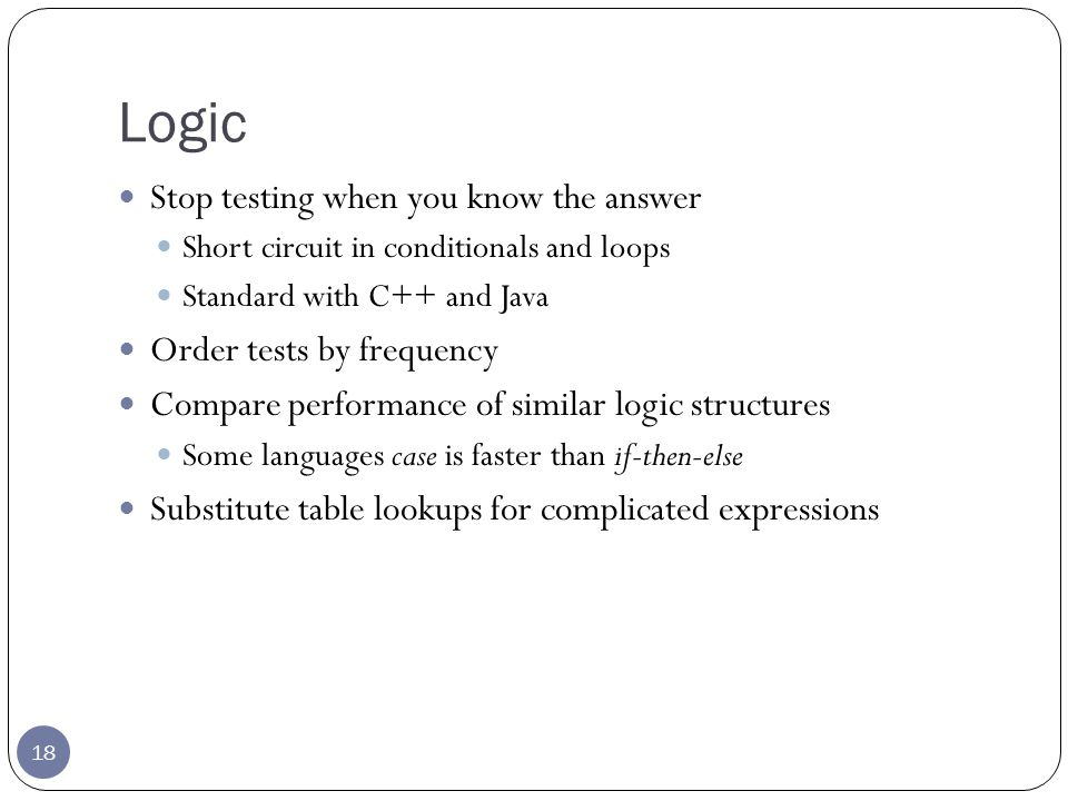 Logic 18 Stop testing when you know the answer Short circuit in conditionals and loops Standard with C++ and Java Order tests by frequency Compare performance of similar logic structures Some languages case is faster than if-then-else Substitute table lookups for complicated expressions