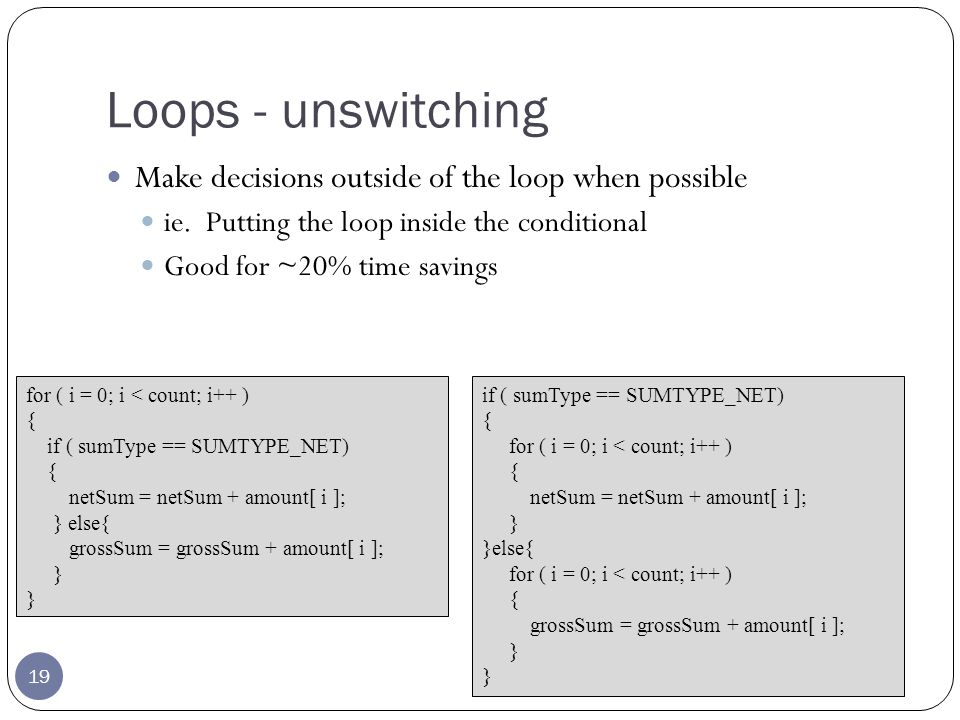 Loops - unswitching 19 Make decisions outside of the loop when possible ie.
