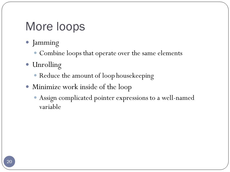 More loops 20 Jamming Combine loops that operate over the same elements Unrolling Reduce the amount of loop housekeeping Minimize work inside of the loop Assign complicated pointer expressions to a well-named variable