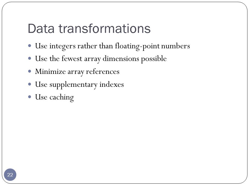 Data transformations 22 Use integers rather than floating-point numbers Use the fewest array dimensions possible Minimize array references Use supplementary indexes Use caching