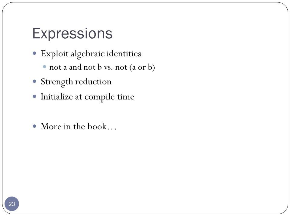 Expressions 23 Exploit algebraic identities not a and not b vs.