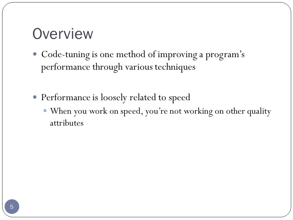 Overview 5 Code-tuning is one method of improving a programs performance through various techniques Performance is loosely related to speed When you work on speed, youre not working on other quality attributes