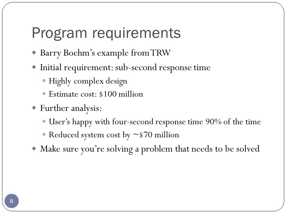 Program requirements 8 Barry Boehms example from TRW Initial requirement: sub-second response time Highly complex design Estimate cost: $100 million Further analysis: Users happy with four-second response time 90% of the time Reduced system cost by ~$70 million Make sure youre solving a problem that needs to be solved