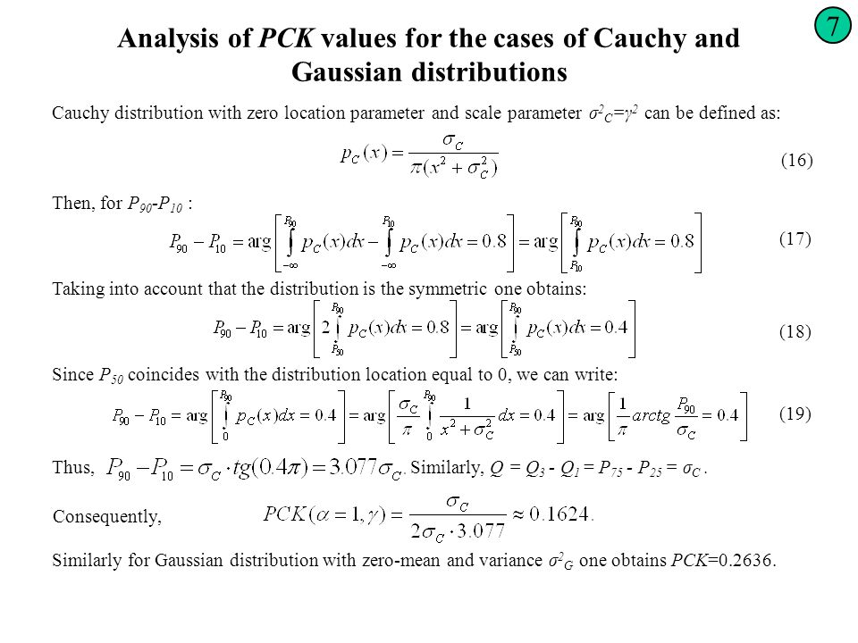 Analysis of PCK values for the cases of Cauchy and Gaussian distributions 7 Cauchy distribution with zero location parameter and scale parameter σ 2 С =γ 2 can be defined as: (16) Then, for Р 90 -Р 10 : (17) Taking into account that the distribution is the symmetric one obtains: (18) Since Р 50 coincides with the distribution location equal to 0, we can write: (19) Thus,Similarly, Q = Q 3 - Q 1 = Р 75 - Р 25 = σ C.