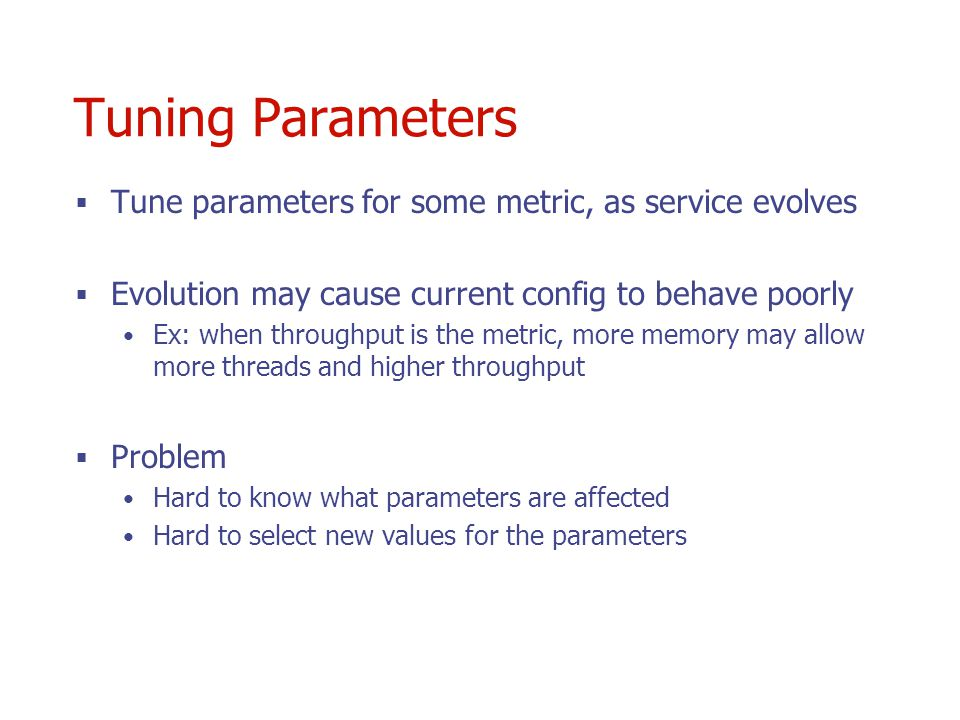 Tuning Parameters Tune parameters for some metric, as service evolves Evolution may cause current config to behave poorly Ex: when throughput is the metric, more memory may allow more threads and higher throughput Problem Hard to know what parameters are affected Hard to select new values for the parameters