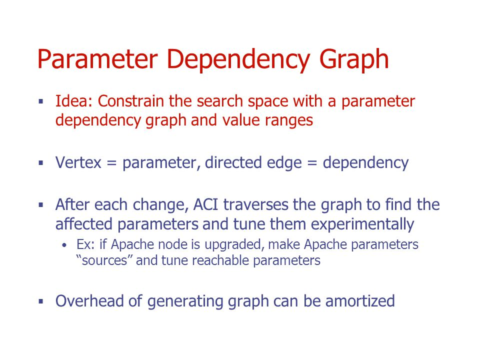 Parameter Dependency Graph Idea: Constrain the search space with a parameter dependency graph and value ranges Vertex = parameter, directed edge = dependency After each change, ACI traverses the graph to find the affected parameters and tune them experimentally Ex: if Apache node is upgraded, make Apache parameters sources and tune reachable parameters Overhead of generating graph can be amortized