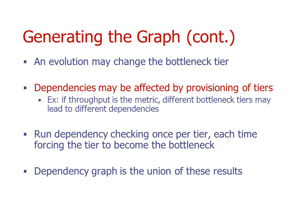 Generating the Graph (cont.) An evolution may change the bottleneck tier Dependencies may be affected by provisioning of tiers Ex: if throughput is the metric, different bottleneck tiers may lead to different dependencies Run dependency checking once per tier, each time forcing the tier to become the bottleneck Dependency graph is the union of these results