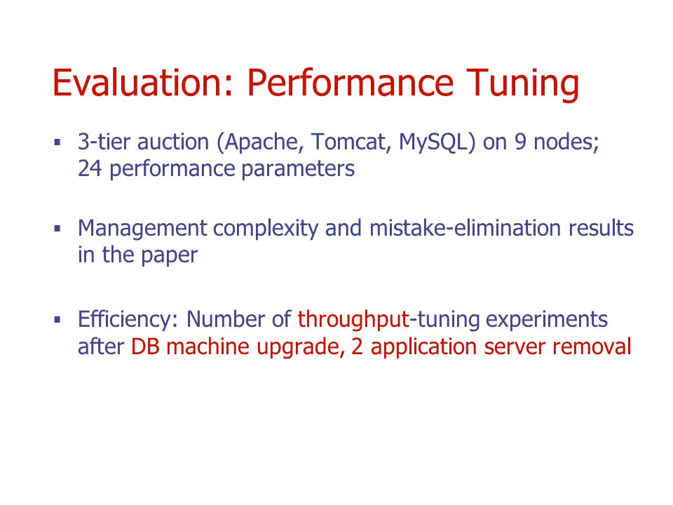Evaluation: Performance Tuning 3-tier auction (Apache, Tomcat, MySQL) on 9 nodes; 24 performance parameters Management complexity and mistake-elimination results in the paper Efficiency: Number of throughput-tuning experiments after DB machine upgrade, 2 application server removal