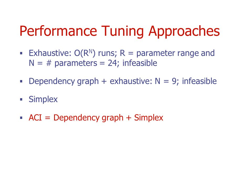 Performance Tuning Approaches Exhaustive: O(R N ) runs; R = parameter range and N = # parameters = 24; infeasible Dependency graph + exhaustive: N = 9; infeasible Simplex ACI = Dependency graph + Simplex